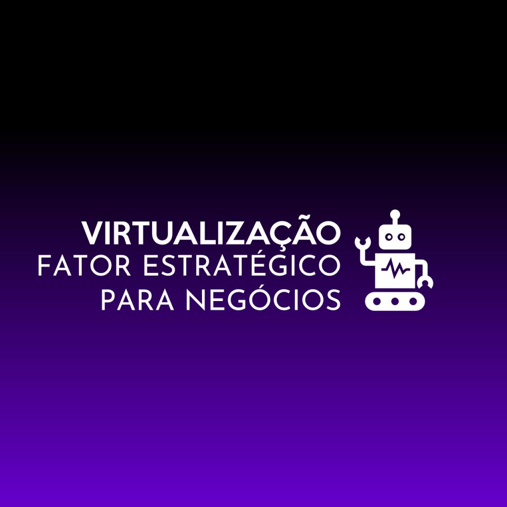 Virtualização Fator Estratégico